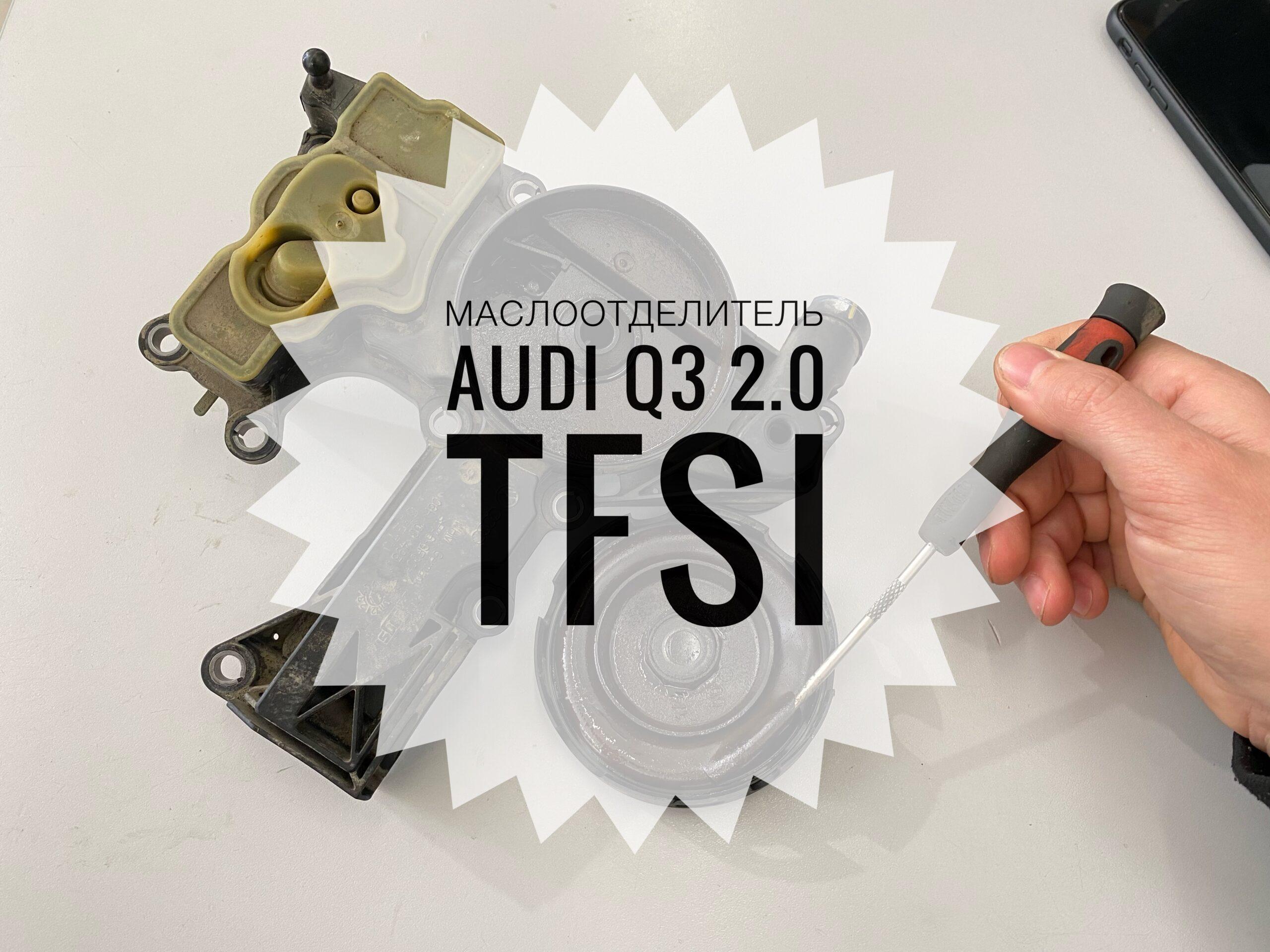 Замена маслоотделителя Audi Q3 2.0 TFSI (EA888 Gen2)